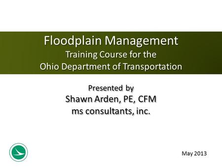 May 2013 Floodplain Management Training Course for the Ohio Department of Transportation Presented by Shawn Arden, PE, CFM ms consultants, inc.