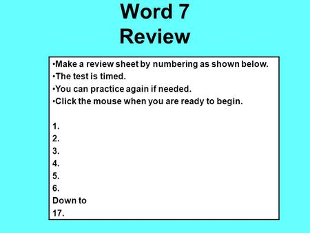 Word 7 Review Make a review sheet by numbering as shown below. The test is timed. You can practice again if needed. Click the mouse when you are ready.