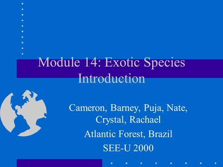 Module 14: Exotic Species Introduction Cameron, Barney, Puja, Nate, Crystal, Rachael Atlantic Forest, Brazil SEE-U 2000.