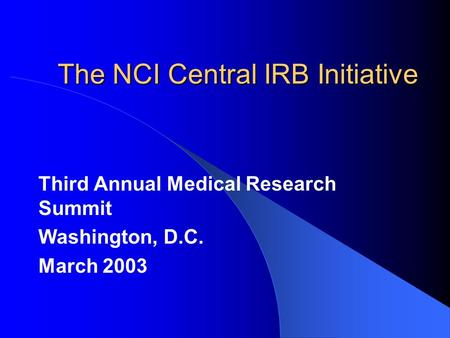 The NCI Central IRB Initiative Third Annual Medical Research Summit Washington, D.C. March 2003.