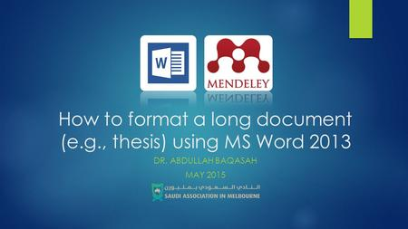 How to format a long document (e.g., thesis) using MS Word 2013 DR. ABDULLAH BAQASAH MAY 2015.