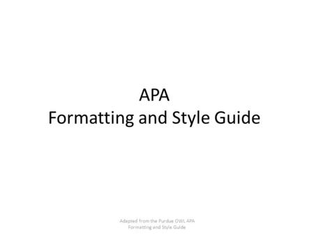 APA Formatting and Style Guide Adapted from the Purdue OWL APA Formatting and Style Guide.