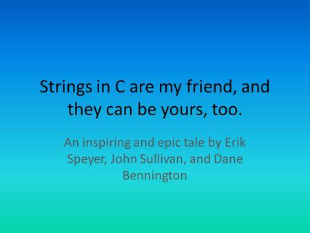 Strings in C are my friend, and they can be yours, too. An inspiring and epic tale by Erik Speyer, John Sullivan, and Dane Bennington.