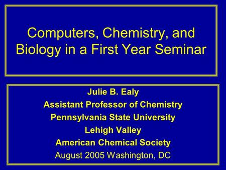 Computers, Chemistry, and Biology in a First Year Seminar Julie B. Ealy Assistant Professor of Chemistry Pennsylvania State University Lehigh Valley American.