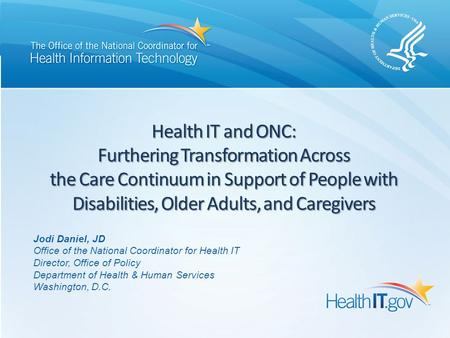 Health IT and ONC: Furthering Transformation Across the Care Continuum in Support of People with Disabilities, Older Adults, and Caregivers Jodi Daniel,
