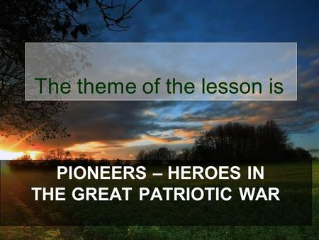 PIONEERS – HEROES IN THE GREAT PATRIOTIC WAR The theme of the lesson is.