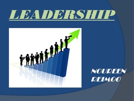 LEADERSHIP NOUREEN REIMOO. What is Leadership? Leadership is a process by which one person influences the thoughts, attitudes, and behaviors of others.