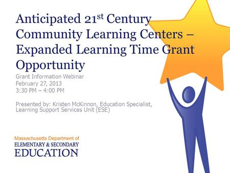 Anticipated 21 st Century Community Learning Centers – Expanded Learning Time Grant Opportunity Grant Information Webinar February 27, 2013 3:30 PM – 4:00.