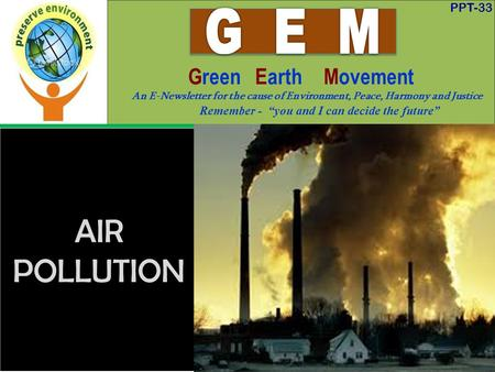 "PPT-33 Green Earth Movement An E-Newsletter for the cause of Environment, Peace, Harmony and Justice Remember - ""you and I can decide the future"" AIR <strong>POLLUTION</strong>."