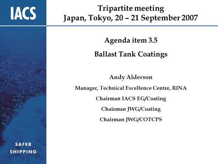 Tripartite meeting Japan, Tokyo, 20 – 21 September 2007 Agenda item 3.5 Ballast Tank Coatings Andy Alderson Manager, Technical Excellence Centre, RINA.