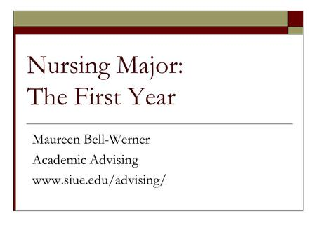 Nursing Major: The First Year Maureen Bell-Werner Academic Advising www.siue.edu/advising/