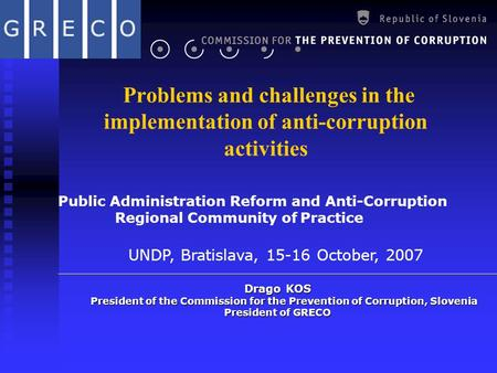 Problems and challenges in the implementation of anti-corruption activities Drago KOS President of the Commission for the Prevention of Corruption, Slovenia.