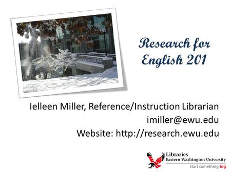 Research for English 201 Ielleen Miller, Reference/Instruction Librarian Website: