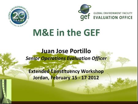 M&E in the GEF Juan Jose Portillo Senior Operations Evaluation Officer Extended Constituency Workshop Jordan, February 15 - 17 2012.