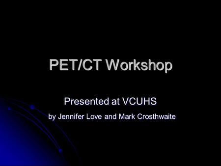 PET/CT Workshop Presented at VCUHS by Jennifer Love and Mark Crosthwaite by Jennifer Love and Mark Crosthwaite.