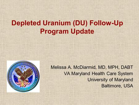 Depleted Uranium (DU) Follow-Up Program Update Melissa A. McDiarmid, MD, MPH, DABT VA Maryland Health Care System University of Maryland Baltimore, USA.