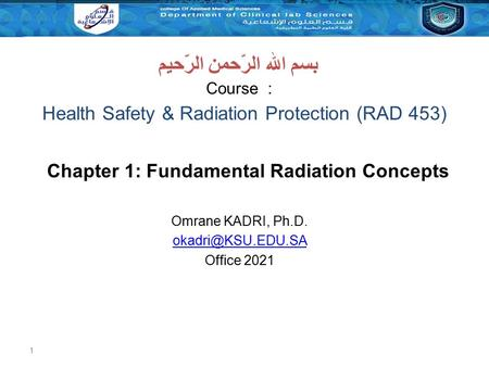 1 Health Safety & Radiation Protection (RAD 453) Course : بسم الله الرّحمن الرّحيم Chapter 1: Fundamental Radiation Concepts Omrane KADRI, Ph.D.