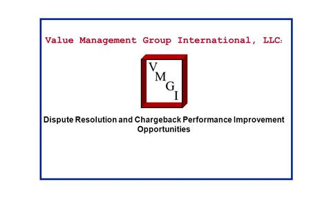 Value Management Group International, LLC : Dispute Resolution and Chargeback Performance Improvement OpportunitiesVM G I.