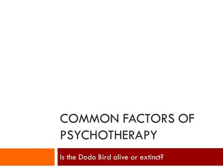 COMMON FACTORS OF PSYCHOTHERAPY Is the Dodo Bird alive or extinct?