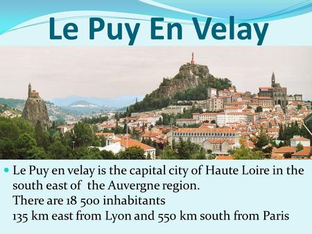Le Puy En Velay Le Puy en velay is the capital city of Haute Loire in the south east of the Auvergne region. There are 18 500 inhabitants 135 km east from.