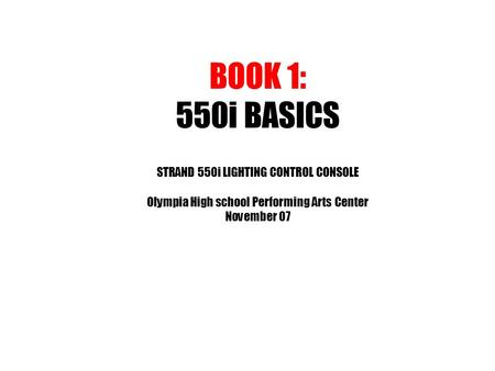 BOOK 1: 550i BASICS STRAND 550i LIGHTING CONTROL CONSOLE Olympia High school Performing Arts Center November 07.