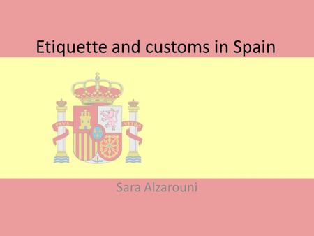 Etiquette and customs in Spain Sara Alzarouni. Etiquettes when meeting Always shake hands Always shake hands Men pat each other only when they establish.