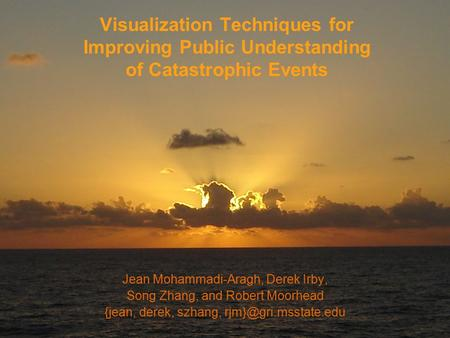 Visualization Techniques for Improving Public Understanding of Catastrophic Events Jean Mohammadi-Aragh, Derek Irby, Song Zhang, and Robert Moorhead {jean,