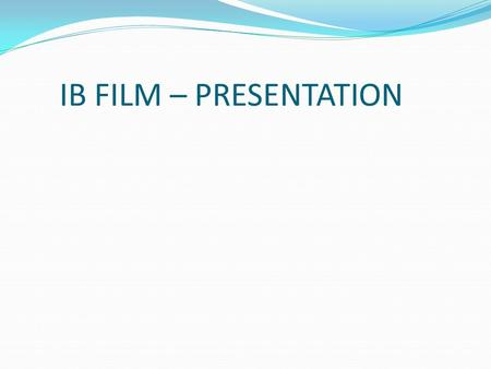 IB FILM – PRESENTATION. Externally Assessed IB FILM – PRESENTATION Externally Assessed Worth 25% of IB mark.