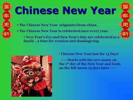 Chinese New Year  The Chinese New Year originates from china.  The Chinese New Year is celebrated once every year.  New Year's Eve and New Year's Day.