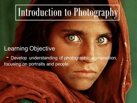 Introduction to Photography Learning Objective - Develop understanding of photographic composition, focusing on portraits and people.