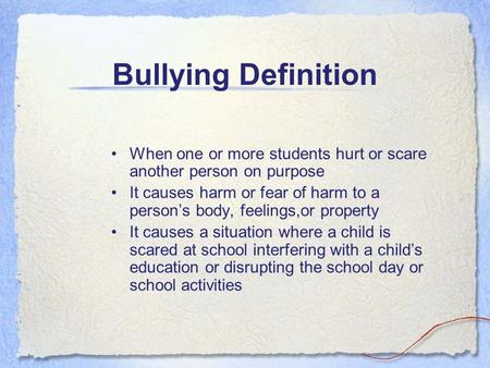Bullying Definition When one or more students hurt or scare another person on purpose It causes harm or fear of harm to a person's body, feelings,or property.