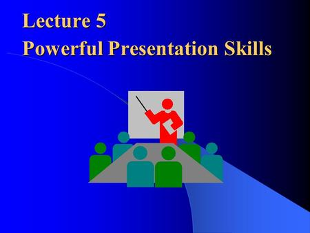Lecture 5 Powerful Presentation Skills Lecture 5 Powerful Presentation Skills.