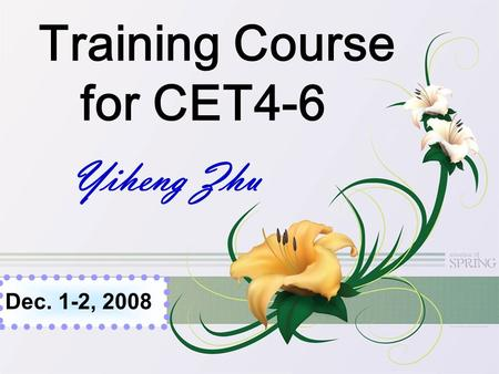 Training Course for CET4-6 Yiheng Zhu Dec. 1-2, 2008.