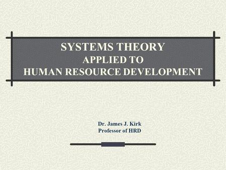 SYSTEMS THEORY APPLIED TO HUMAN RESOURCE DEVELOPMENT Dr. James J. Kirk Professor of HRD.