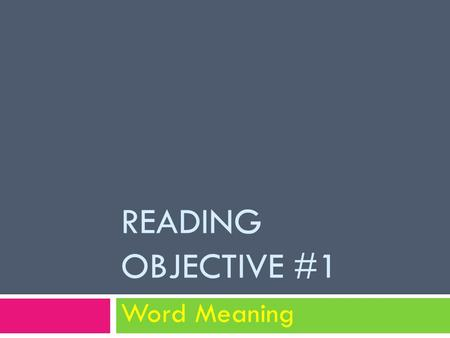 READING OBJECTIVE #1 Word Meaning. 3 types of skills 1. Unfamiliar and uncommon words and phrases 2. Words with multiple meanings 3. Figurative expressions.