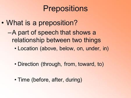 Prepositions What is a preposition? –A part of speech that shows a relationship between two things Location (above, below, on, under, in) Direction (through,