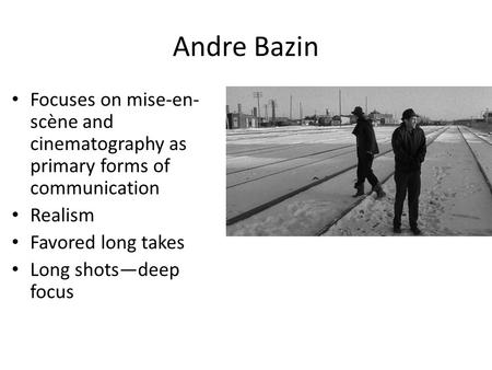 Andre Bazin Focuses on mise-en- scène and cinematography as primary forms of communication Realism Favored long takes Long shots—deep focus.