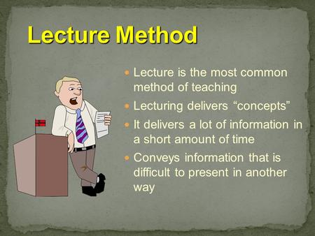 "Lecture is the most common method of teaching Lecturing delivers ""concepts"" It delivers a lot of information in a short amount of time Conveys information."