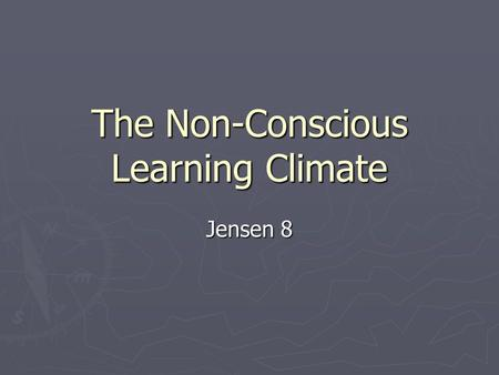 The Non-Conscious Learning Climate Jensen 8. ► Impact on the learner 99% non-conscious and 1 % conscious  Visual cues  Sounds,  Experiences  Aromas.