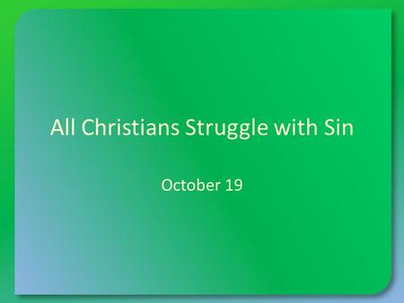 All Christians Struggle with Sin October 19. Think About It … What kinds of situations can cause a small child to struggle? Today we want to talk about.