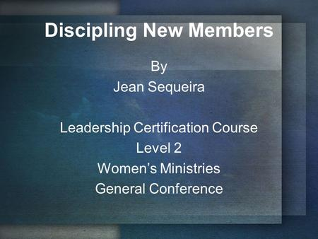 Discipling New Members By Jean Sequeira Leadership Certification Course Level 2 Women's Ministries General Conference.