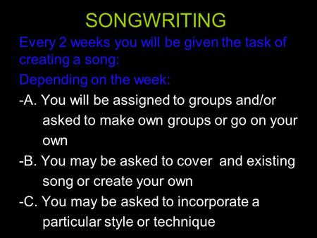 SONGWRITING Every 2 weeks you will be given the task of creating a song: Depending on the week: -A. You will be assigned to groups and/or asked to make.