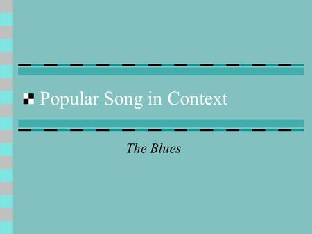 Popular Song in Context The Blues. Origins of the Blues Oral tradition – African slaves in Southern USA Songs about their miserable lives – somtimes accompanied.