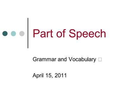 Part of Speech Grammar and Vocabulary Ⅰ April 15, 2011.