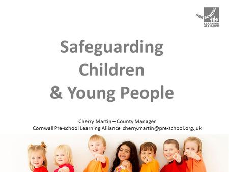 Safeguarding Children & Young People Cherry Martin – County Manager Cornwall Pre-school Learning Alliance