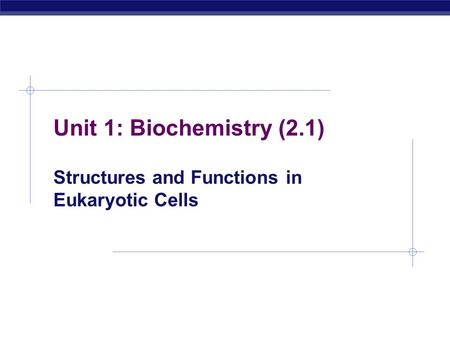 Unit 1: Biochemistry (2.1) Structures and Functions in Eukaryotic Cells.