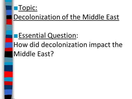 ■ Topic: Decolonization of the Middle East ■ Essential Question: How did decolonization impact the Middle East?