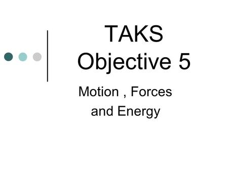 TAKS Objective 5 Motion, Forces and Energy Motion can be described as a change in an object's position Average velocity (speed) is the change of position.