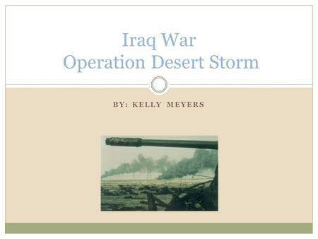 BY: KELLY MEYERS Iraq War Operation Desert Storm.