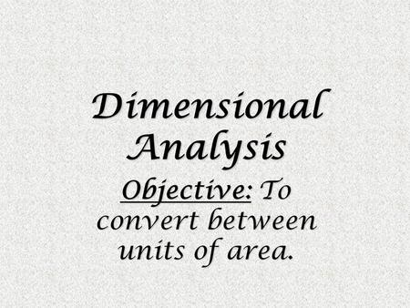 Dimensional Analysis Objective: To convert between units of area.